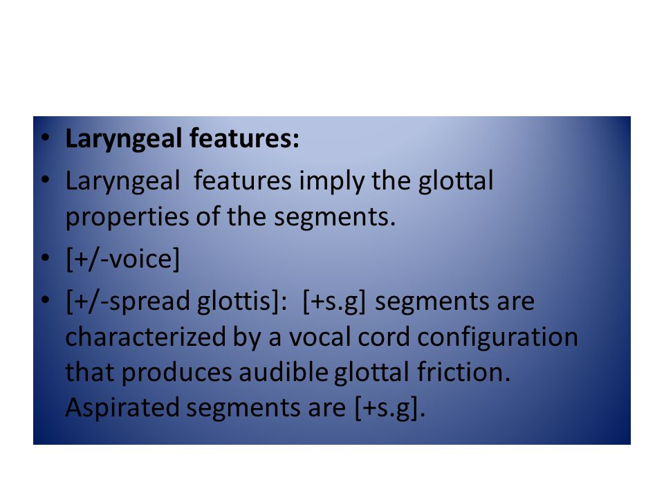Laryngeal features: Laryngeal features imply the glottal properties of the segments. [+/-voice]